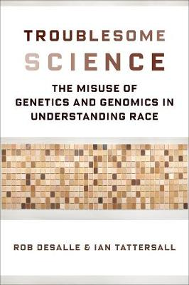 Troublesome Science: The Misuse of Genetics and Genomics in Understanding Race by Rob DeSalle
