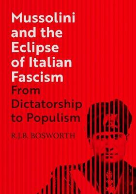 Mussolini and the Eclipse of Italian Fascism: From Dictatorship to Populism by R. J. B. Bosworth