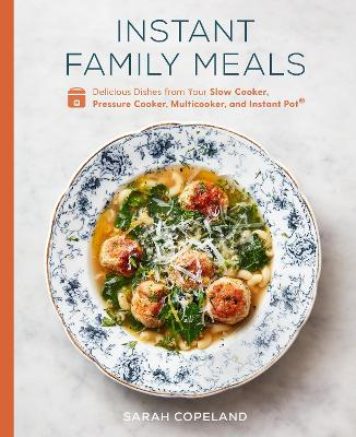 Instant Family Meals: Delicious Dishes from Your Slow Cooker, Pressure Cooker, Multicooker, and Instant Pot: A Cookbook book