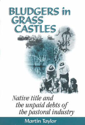 Bludgers in Grass Castles: Native Title and the Unpaid Debts of the Pastoral Industry: Native Title and the Unpaid Debts of the Pastoral Industry by Martin Taylor