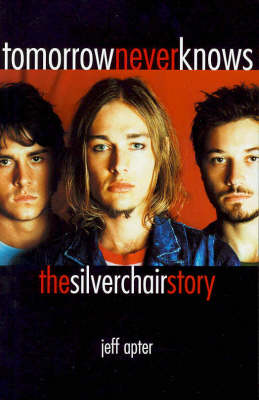 Tomorrow Never Knows: The Silverchair Story by Jeff Apter