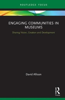 Engaging Communities in Museums: Sharing Vision, Creation and Development by David B. Allison