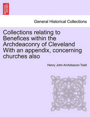 Collections Relating to Benefices Within the Archdeaconry of Cleveland with an Appendix, Concerning Churches Also by Henry John Archdeacon Todd