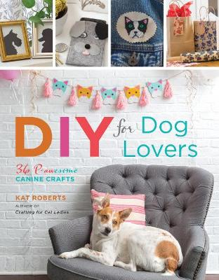 DIY for Dog Lovers: 36 P-awesome Canine Crafts by Kat Roberts