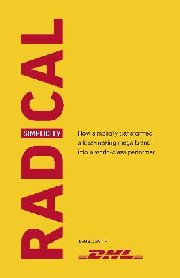 Radical Simplicity: How simplicity transformed a loss-making mega brand into a world-class performer by Ken Allen