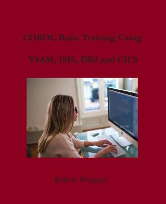 COBOL Basic Training Using VSAM, IMS, DB2 and CICS by Robert Wingate