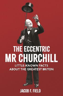 The Eccentric Mr Churchill: Little-Known Facts About the Greatest Briton by Jacob F. Field