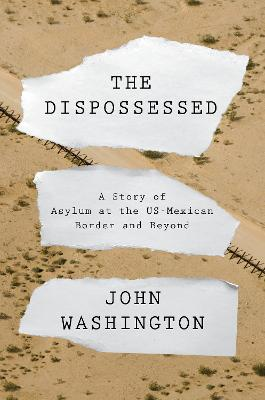 The Dispossessed: A Story of Asylum and the US-Mexican Border and Beyond by John Washington