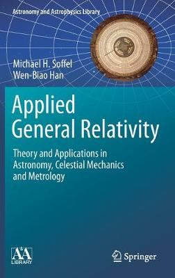 Applied General Relativity: Theory and Applications in Astronomy, Celestial Mechanics and Metrology by Michael H. Soffel