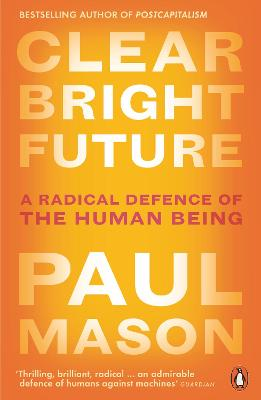 Clear Bright Future: A Radical Defence of the Human Being by Paul Mason