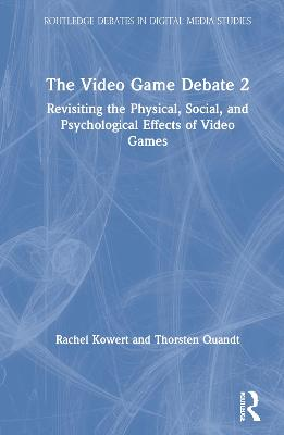 The The Video Game Debate 2: Revisiting the Physical, Social, and Psychological Effects of Video Games by Rachel Kowert