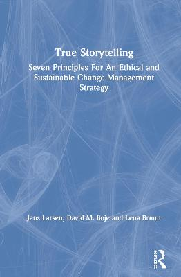 True Storytelling: Seven Principles For An Ethical and Sustainable Change-Management Strategy by Jens Larsen