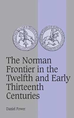 Norman Frontier in the Twelfth and Early Thirteenth Centuries by Daniel Power