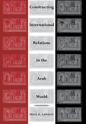 Constructing International Relations in the Arab World by Fred H. Lawson