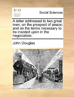A Letter Addressed to Two Great Men, on the Prospect of Peace; And on the Terms Necessary to Be Insisted Upon in the Negociation. by John Douglas