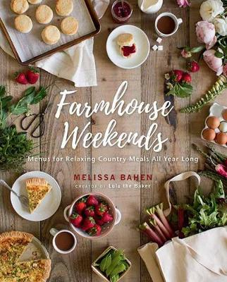 Farmhouse Weekends: Menus and Meals for Relaxing Country Weekends All Year Long by Melissa Bahen