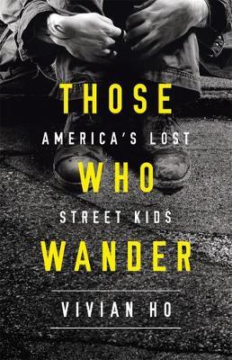 Those Who Wander: America's Lost Street Kids by Vivian Ho
