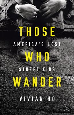 Those Who Wander: America's Lost Street Kids by Vivian Ho