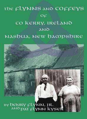 The Flynns and Coffeys of Co Kerry, Ireland, and Nashua, NH by Jr Henry Flynn