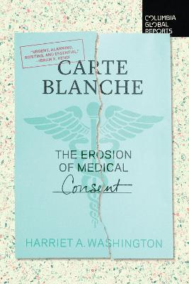 Carte Blanche: The Erosion of Medical Consent by Harriet A Washington