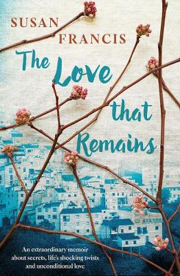 The Love That Remains: An Extraordinary Memoir About Secrets, Life's Shocking Twists and Unconditional Love by Susan Francis