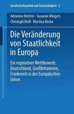 Die Vereanderung Von Staatlichkeit in Europa: Ein Regulativer Wettbewerb : Deutschland, Grossbritannien Und Frankreich in Der Europeaischen Union by Adrienne Heritier
