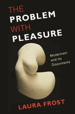 The Problem with Pleasure: Modernism and Its Discontents by Laura Frost