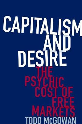 Capitalism and Desire: The Psychic Cost of Free Markets by Todd McGowan