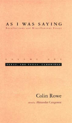As I Was Saying: Recollections and Miscellaneous Essays by Colin Rowe
