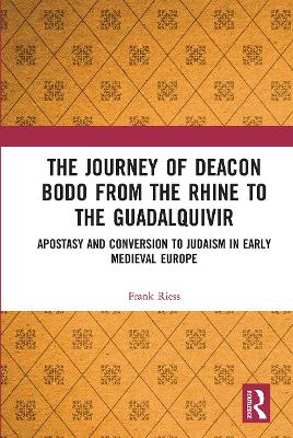 The Journey of Deacon Bodo from the Rhine to the Guadalquivir: Apostasy and Conversion to Judaism in Early Medieval Europe by Frank Riess