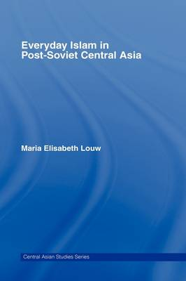 Everyday Islam in Post-Soviet Central Asia by Maria Elisabeth Louw