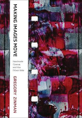 Making Images Move: Handmade Cinema and the Other Arts by Gregory Zinman