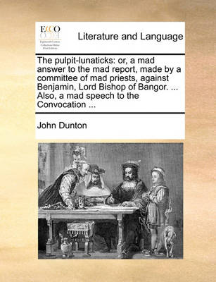 The Pulpit-Lunaticks: Or, a Mad Answer to the Mad Report, Made by a Committee of Mad Priests, Against Benjamin, Lord Bishop of Bangor. ... Also, a Mad Speech to the Convocation by John Dunton