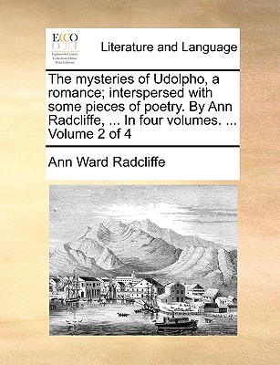 The Mysteries of Udolpho, a Romance; Interspersed with Some Pieces of Poetry. by Ann Radcliffe, ... in Four Volumes. ... Volume 2 of 4 by Ann Ward Radcliffe