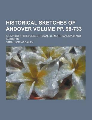 Historical Sketches of Andover; (Comprising the Present Towns of North Andover and Andover) Volume Pp. 98-733 by Sarah Loring Bailey