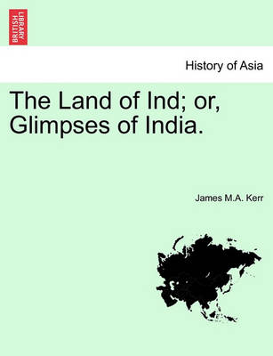 The Land of Ind; Or, Glimpses of India. by James M a Kerr
