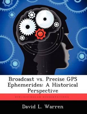 Broadcast vs. Precise GPS Ephemerides: A Historical Perspective by David L Warren