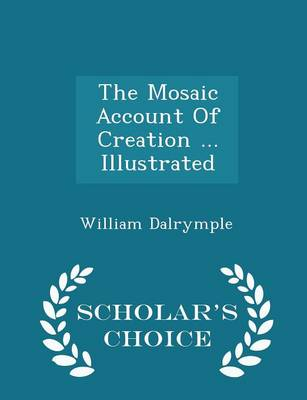 Mosaic Account of Creation ... Illustrated - Scholar's Choice Edition book