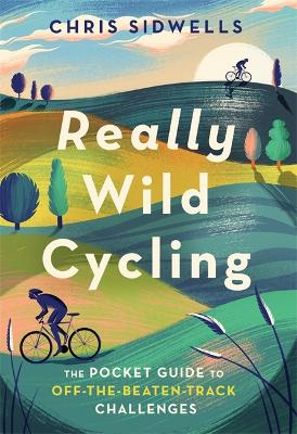 Really Wild Cycling: The pocket guide to off-the-beaten-track challenges by Chris Sidwells