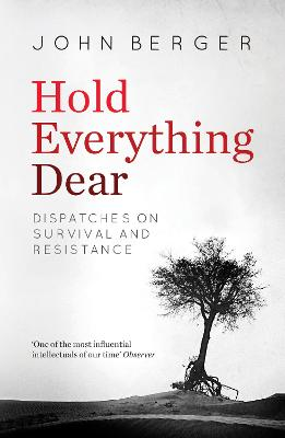 Hold Everything Dear: Dispatches on Survival and Resistance by John Berger
