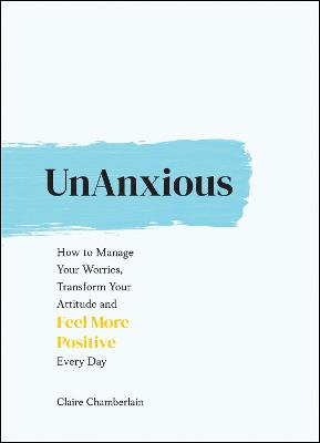 UnAnxious: How to Manage Your Worries, Transform Your Attitude and Feel More Positive Every Day book