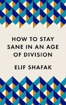 How to Stay Sane in an Age of Division: From the Booker shortlisted author of 10 Minutes 38 Seconds in This Strange World by Elif Shafak