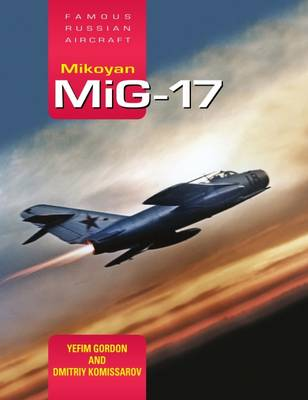 Mikoyan MiG-17: Famous Russian Aircraft by Yefim Gordon