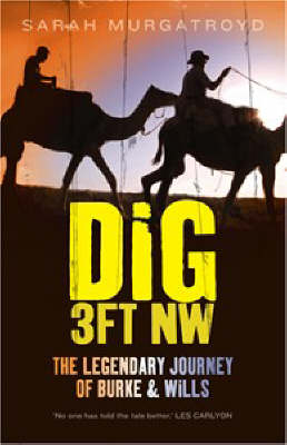 Dig 3ft NW: The Legendary Journey of Burke & Wills by Sarah Murgatroyd