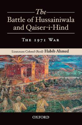 The Battle of Hussainiwala and Qaiser-i-Hind: The 1971 War by Habib Ahmed