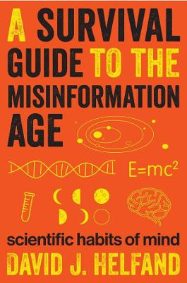 A Survival Guide to the Misinformation Age: Scientific Habits of Mind by David Helfand