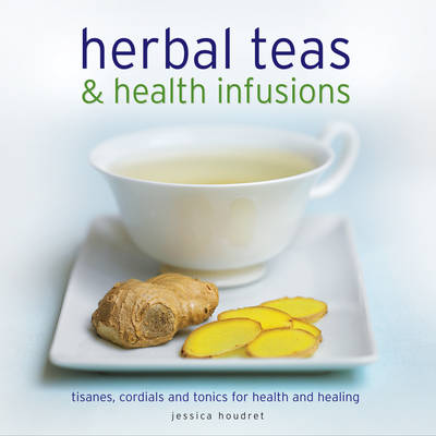 Herbal Teas and Health Infusions by Jessica Houdret