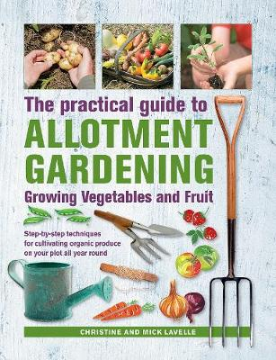 Practical Guide to Allotment Gardening: Growing Vegetables and Fruit: Step-by-step techniques for cultivating organic produce on your plot all year round by Christine Lavelle