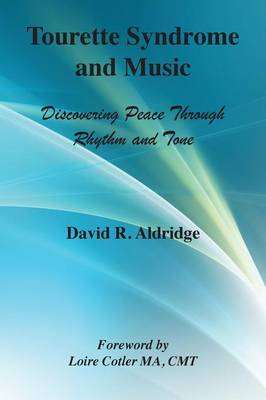 Tourette Syndrome and Music: Discovering Peace Through Rhythm and Tone by David Rollinson Aldridge