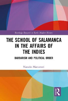 The The School of Salamanca in the Affairs of the Indies: Barbarism and Political Order by Natsuko Matsumori